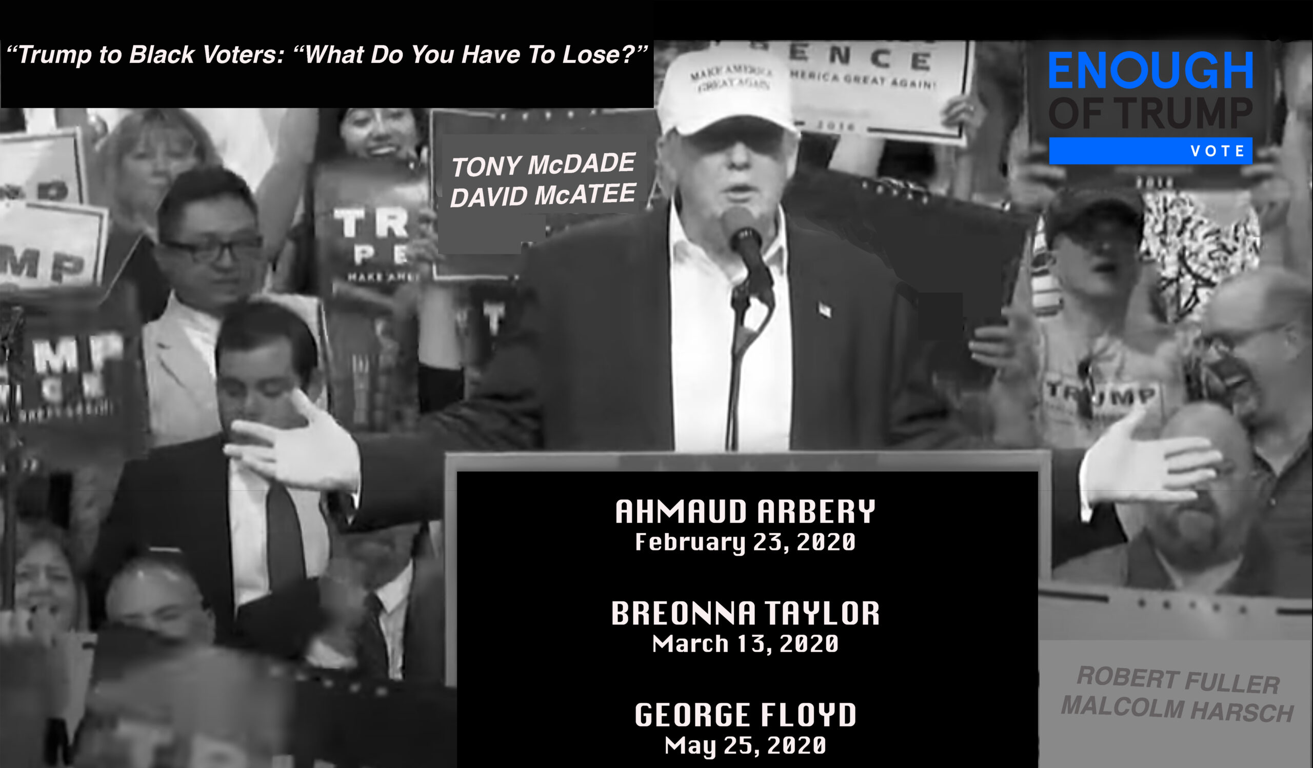 Trump to Black Voters: What Do You Have To Lose? Images of Trump at a rally with a podium that says: Ahmaud Arbery, February 23, 2020. Breonna Taylor, March 13, 2020. George Floyd, May 25, 2020. Robert Fuller, Malcolm Harsch. Tony McDade, David McAtee. ENOUGH OF TRUMP - Vote.