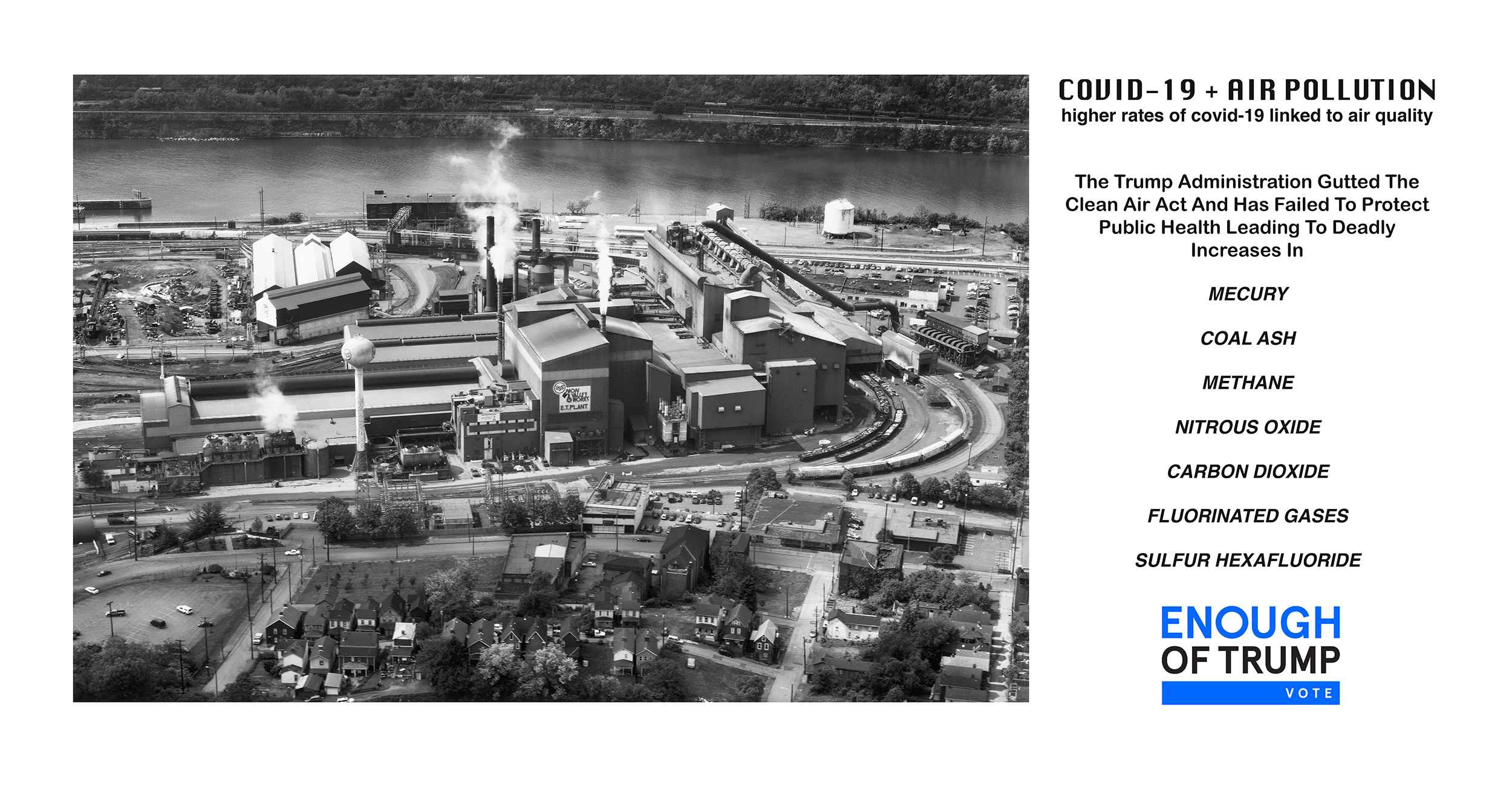 Image of a factory, next to the following text: COVID-19 + Air Pollution: Higher rates of covid-19 linked to air quality. The Trump Administration Gutted The Clearn Air Act And Has Failed To Protect Public Health Leading to Deadly Increases In: Mercury, coal ash, methand, nitrous oxide, carbon dioxide, fluorinated gases, sulfure hexafluoride. ENOUGH OF TRUMP - VOTE.